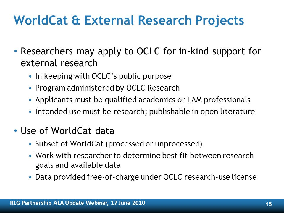 RLG Partnership ALA Update Webinar, 17 June WorldCat & External Research Projects Researchers may apply to OCLC for in-kind support for external research In keeping with OCLCs public purpose Program administered by OCLC Research Applicants must be qualified academics or LAM professionals Intended use must be research; publishable in open literature Use of WorldCat data Subset of WorldCat (processed or unprocessed) Work with researcher to determine best fit between research goals and available data Data provided free-of-charge under OCLC research-use license