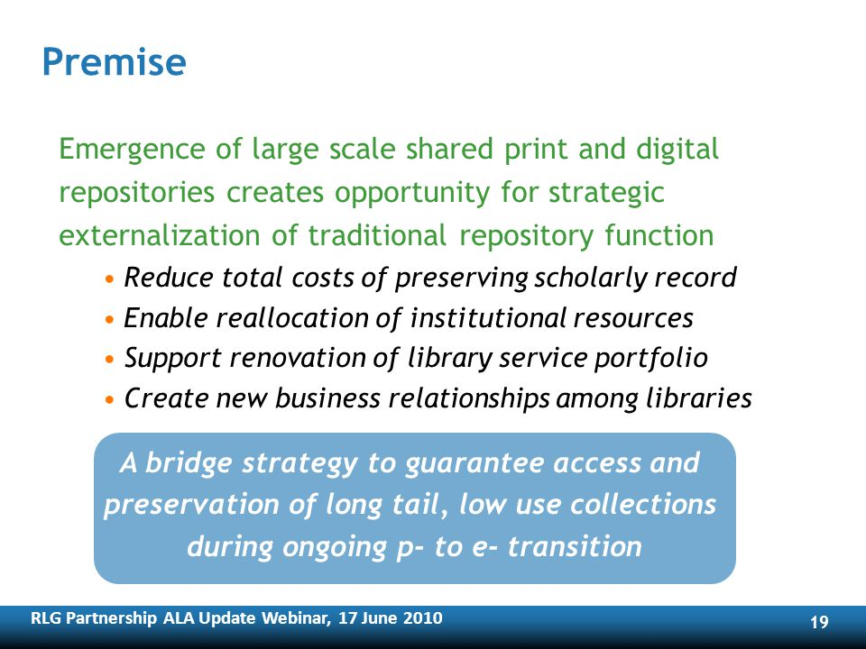 RLG Partnership ALA Update Webinar, 17 June Premise Emergence of large scale shared print and digital repositories creates opportunity for strategic externalization of traditional repository function Reduce total costs of preserving scholarly record Enable reallocation of institutional resources Support renovation of library service portfolio Create new business relationships among libraries A bridge strategy to guarantee access and preservation of long tail, low use collections during ongoing p- to e- transition
