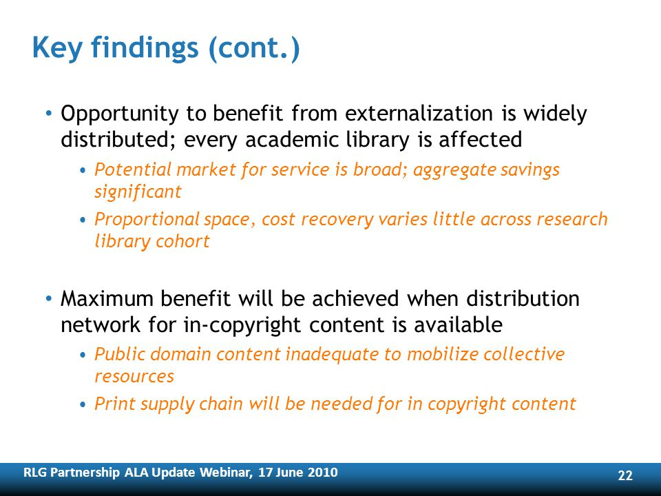 RLG Partnership ALA Update Webinar, 17 June Key findings (cont.) Opportunity to benefit from externalization is widely distributed; every academic library is affected Potential market for service is broad; aggregate savings significant Proportional space, cost recovery varies little across research library cohort Maximum benefit will be achieved when distribution network for in-copyright content is available Public domain content inadequate to mobilize collective resources Print supply chain will be needed for in copyright content