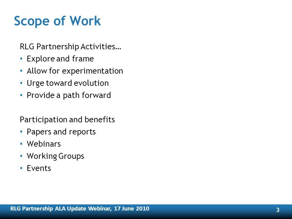 RLG Partnership ALA Update Webinar, 17 June RLG Partnership Activities… Explore and frame Allow for experimentation Urge toward evolution Provide a path forward Participation and benefits Papers and reports Webinars Working Groups Events Scope of Work