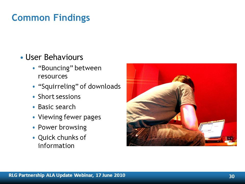 RLG Partnership ALA Update Webinar, 17 June Common Findings User Behaviours Bouncing between resources Squirreling of downloads Short sessions Basic search Viewing fewer pages Power browsing Quick chunks of information