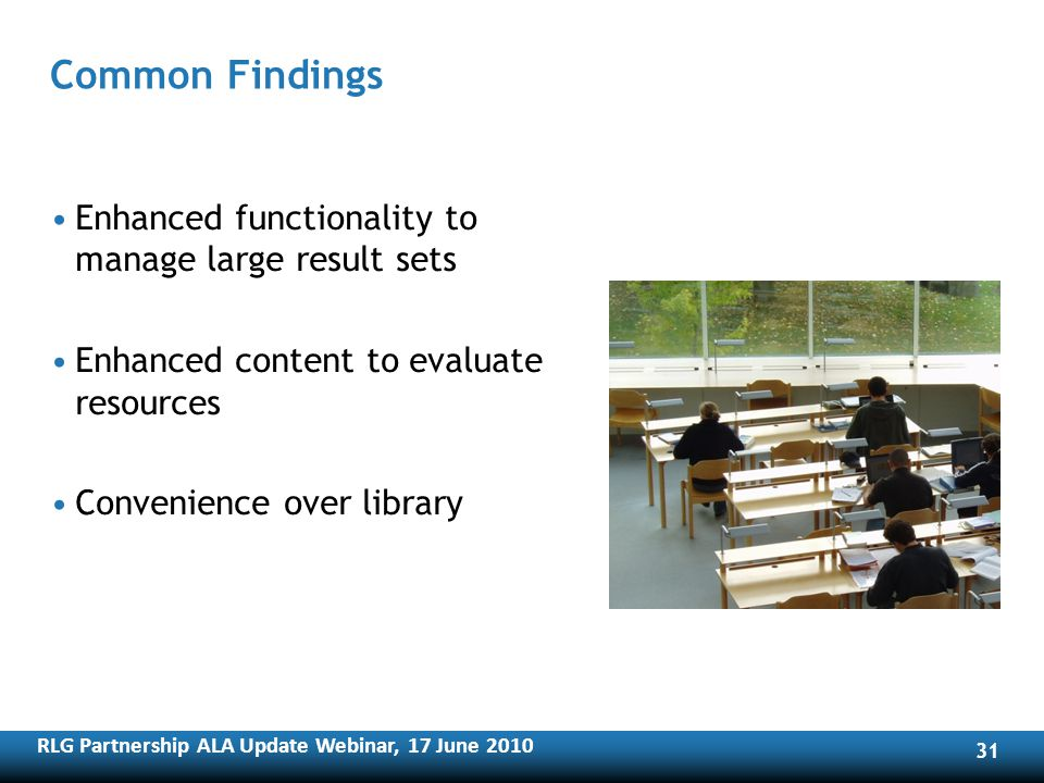RLG Partnership ALA Update Webinar, 17 June Common Findings Enhanced functionality to manage large result sets Enhanced content to evaluate resources Convenience over library
