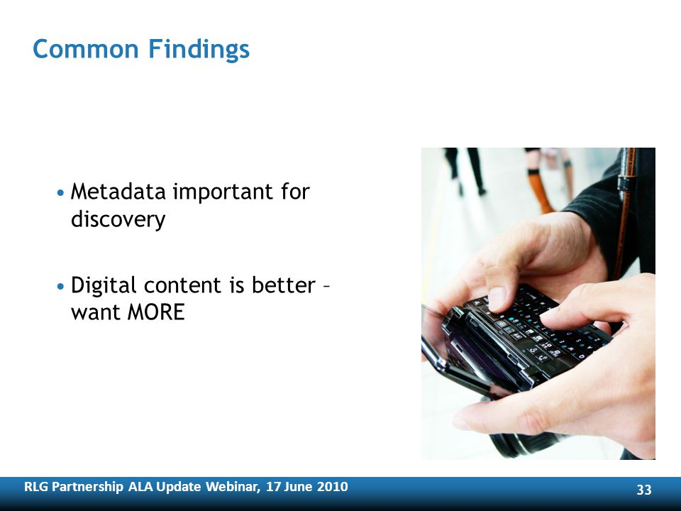 RLG Partnership ALA Update Webinar, 17 June Common Findings Metadata important for discovery Digital content is better – want MORE