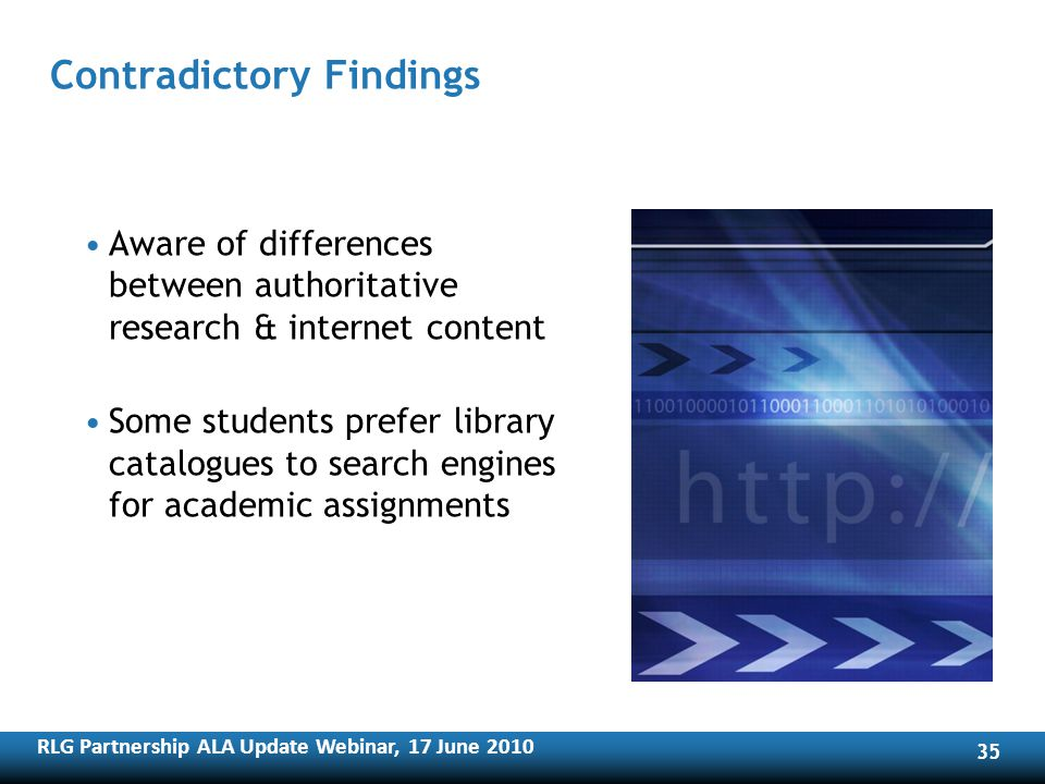 RLG Partnership ALA Update Webinar, 17 June Contradictory Findings Aware of differences between authoritative research & internet content Some students prefer library catalogues to search engines for academic assignments