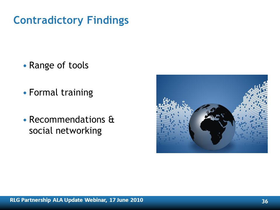 RLG Partnership ALA Update Webinar, 17 June Contradictory Findings Range of tools Formal training Recommendations & social networking