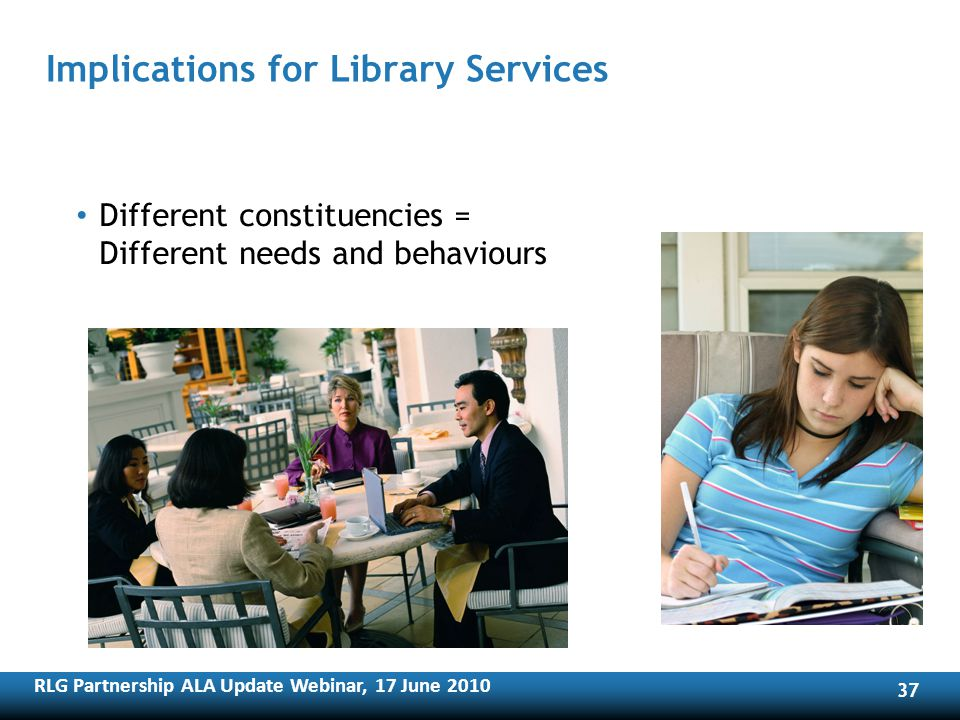RLG Partnership ALA Update Webinar, 17 June Implications for Library Services Different constituencies = Different needs and behaviours