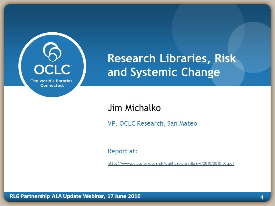 RLG Partnership ALA Update Webinar, 17 June Research Libraries, Risk and Systemic Change Jim Michalko VP, OCLC Research, San Mateo Report at: