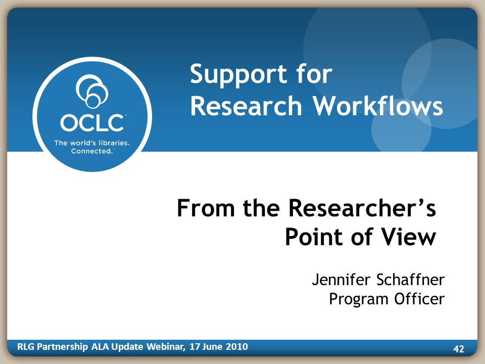 RLG Partnership ALA Update Webinar, 17 June Support for Research Workflows From the Researchers Point of View Jennifer Schaffner Program Officer