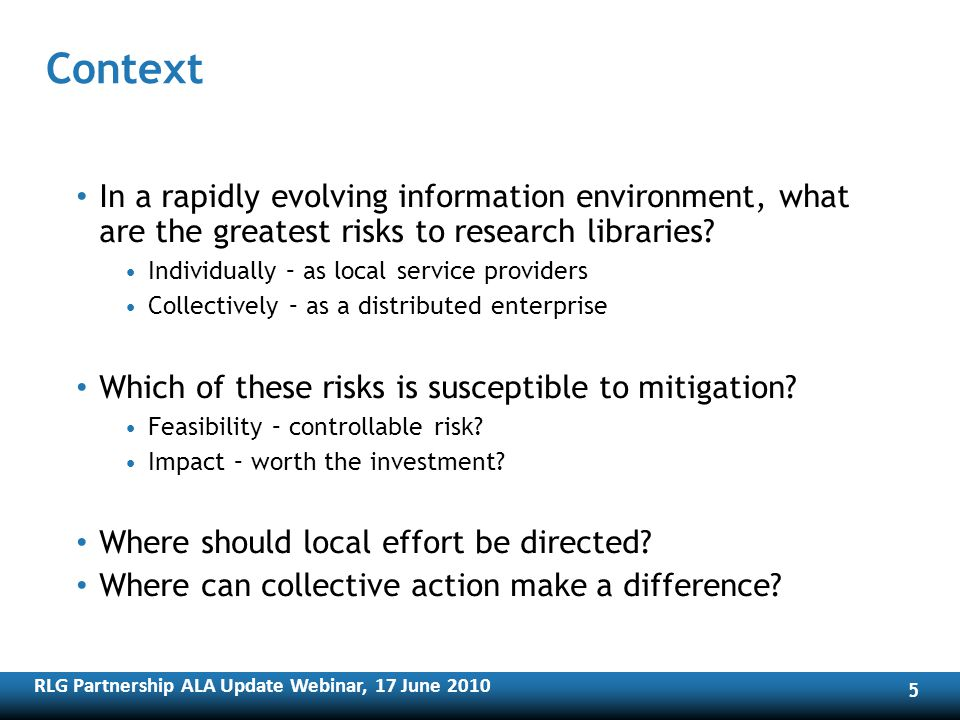 RLG Partnership ALA Update Webinar, 17 June Context In a rapidly evolving information environment, what are the greatest risks to research libraries.