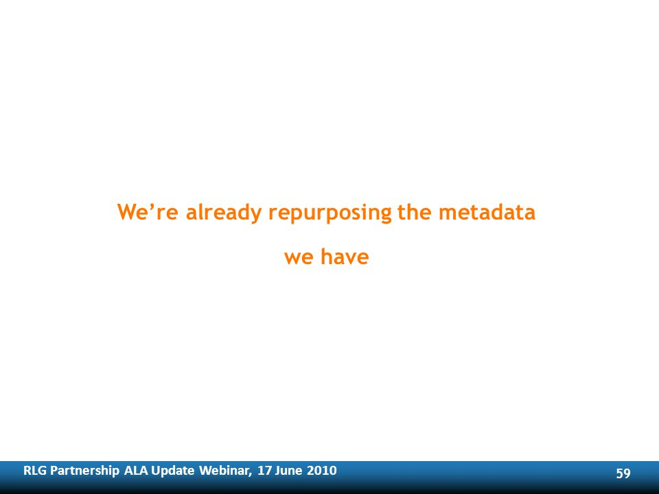 RLG Partnership ALA Update Webinar, 17 June Were already repurposing the metadata we have