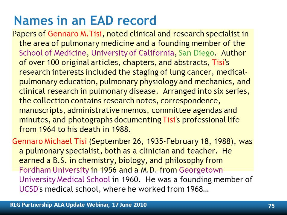 RLG Partnership ALA Update Webinar, 17 June Names in an EAD record Papers of Gennaro M.Tisi, noted clinical and research specialist in the area of pulmonary medicine and a founding member of the School of Medicine, University of California, San Diego.