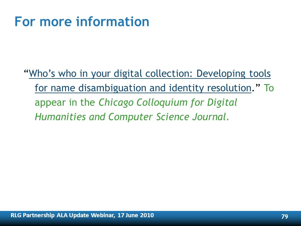 RLG Partnership ALA Update Webinar, 17 June For more information Whos who in your digital collection: Developing tools for name disambiguation and identity resolution.