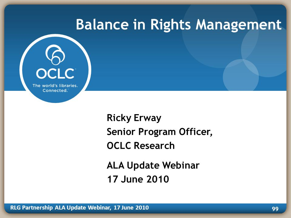 RLG Partnership ALA Update Webinar, 17 June Balance in Rights Management Ricky Erway Senior Program Officer, OCLC Research ALA Update Webinar 17 June 2010