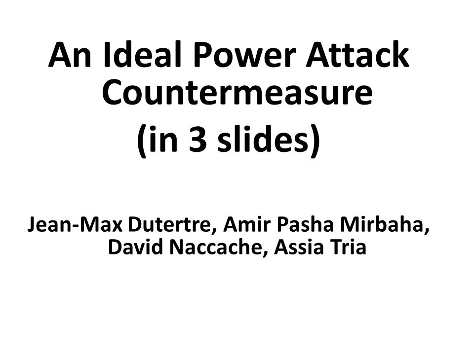 An Ideal Power Attack Countermeasure (in 3 slides) Jean-Max Dutertre, Amir Pasha Mirbaha, David Naccache, Assia Tria