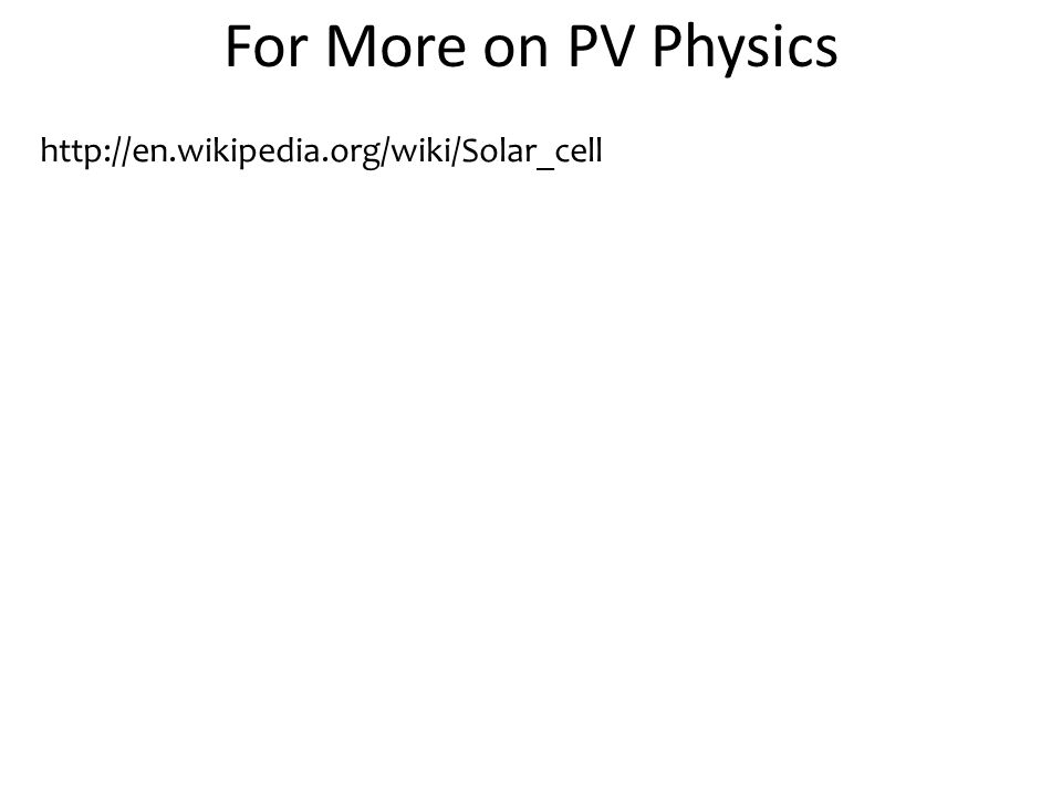 For More on PV Physics http://en.wikipedia.org/wiki/Solar_cell