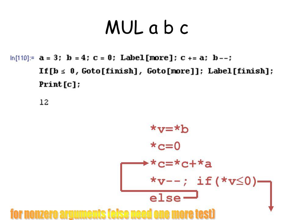 MUL a b c *v=*b *c=0 *c=*c+*a *v--; if(*v 0) else