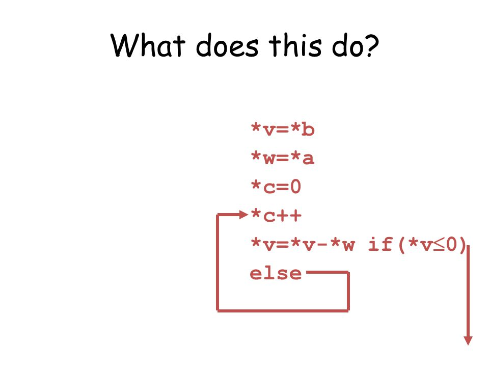 What does this do? *v=*b *w=*a *c=0 *c++ *v=*v-*w if(*v 0) else