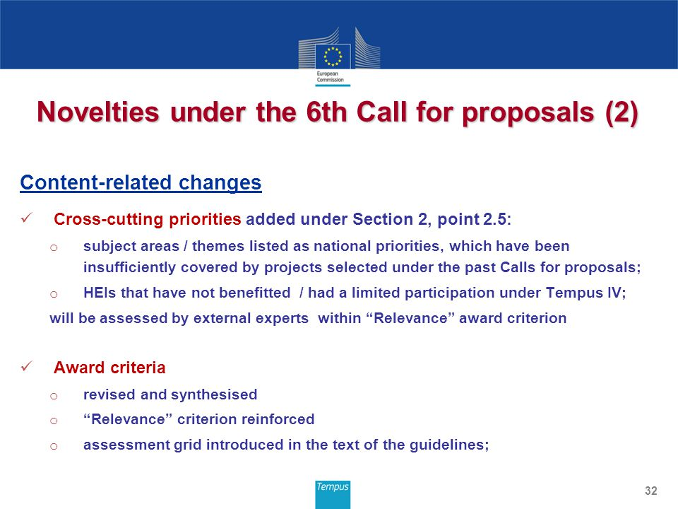 Novelties under the 6th Call for proposals (2) Content-related changes Cross-cutting priorities added under Section 2, point 2.5: o subject areas / themes listed as national priorities, which have been insufficiently covered by projects selected under the past Calls for proposals; o HEIs that have not benefitted / had a limited participation under Tempus IV; will be assessed by external experts within Relevance award criterion Award criteria o revised and synthesised o Relevance criterion reinforced o assessment grid introduced in the text of the guidelines; 32