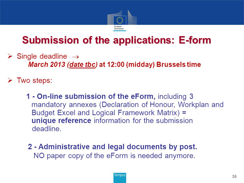 Submission of the applications: E-form 36 Single deadline March 2013 (date tbc) at 12:00 (midday) Brussels time Two steps: 1 - On-line submission of the eForm, including 3 mandatory annexes (Declaration of Honour, Workplan and Budget Excel and Logical Framework Matrix) = unique reference information for the submission deadline.