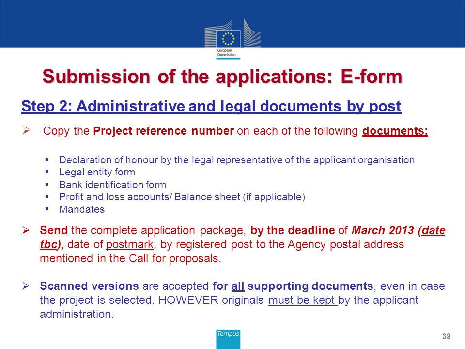 Submission of the applications: E-form 38 Step 2: Administrative and legal documents by post Copy the Project reference number on each of the following documents: Declaration of honour by the legal representative of the applicant organisation Legal entity form Bank identification form Profit and loss accounts/ Balance sheet (if applicable) Mandates Send the complete application package, by the deadline of March 2013 (date tbc), date of postmark, by registered post to the Agency postal address mentioned in the Call for proposals.