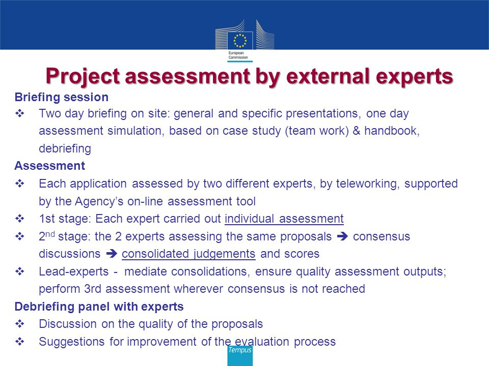 Project assessment by external experts Briefing session Two day briefing on site: general and specific presentations, one day assessment simulation, based on case study (team work) & handbook, debriefing Assessment Each application assessed by two different experts, by teleworking, supported by the Agencys on-line assessment tool 1st stage: Each expert carried out individual assessment 2 nd stage: the 2 experts assessing the same proposals consensus discussions consolidated judgements and scores Lead-experts - mediate consolidations, ensure quality assessment outputs; perform 3rd assessment wherever consensus is not reached Debriefing panel with experts Discussion on the quality of the proposals Suggestions for improvement of the evaluation process