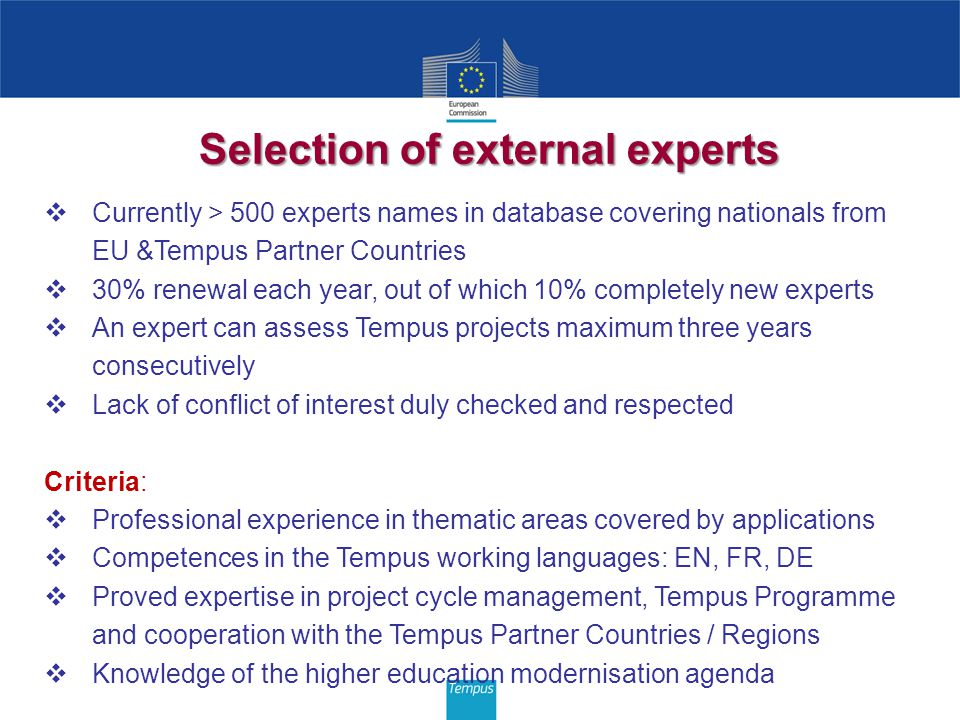 Selection of external experts Currently > 500 experts names in database covering nationals from EU &Tempus Partner Countries 30% renewal each year, out of which 10% completely new experts An expert can assess Tempus projects maximum three years consecutively Lack of conflict of interest duly checked and respected Criteria: Professional experience in thematic areas covered by applications Competences in the Tempus working languages: EN, FR, DE Proved expertise in project cycle management, Tempus Programme and cooperation with the Tempus Partner Countries / Regions Knowledge of the higher education modernisation agenda