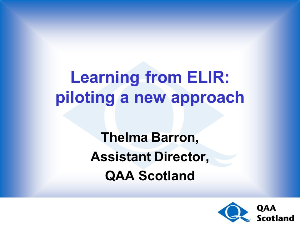 Learning from ELIR: piloting a new approach Thelma Barron, Assistant Director, QAA Scotland