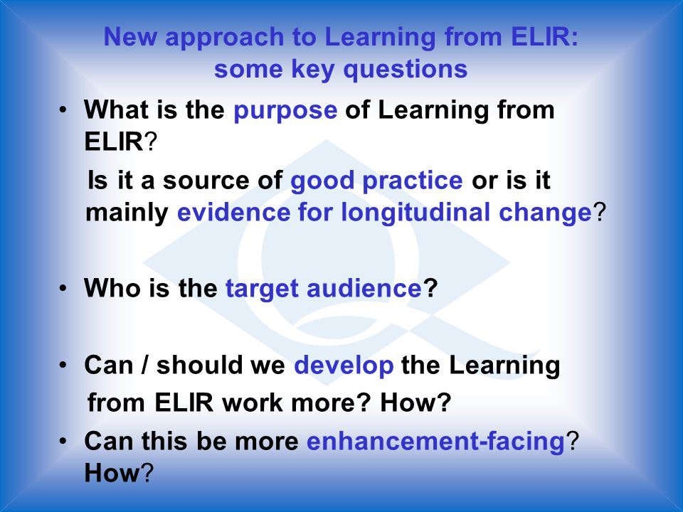 New approach to Learning from ELIR: some key questions What is the purpose of Learning from ELIR.