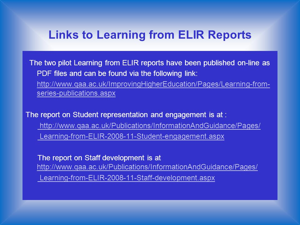 Links to Learning from ELIR Reports The two pilot Learning from ELIR reports have been published on-line as PDF files and can be found via the following link: http://www.qaa.ac.uk/ImprovingHigherEducation/Pages/Learning-from- series-publications.aspxhttp://www.qaa.ac.uk/ImprovingHigherEducation/Pages/Learning-from- series-publications.aspx The report on Student representation and engagement is at : http://www.qaa.ac.uk/Publications/InformationAndGuidance/Pages/ Learning-from-ELIR-2008-11-Student-engagement.aspx The report on Staff development is at http://www.qaa.ac.uk/Publications/InformationAndGuidance/Pages/ http://www.qaa.ac.uk/Publications/InformationAndGuidance/Pages/ Learning-from-ELIR-2008-11-Staff-development.aspx