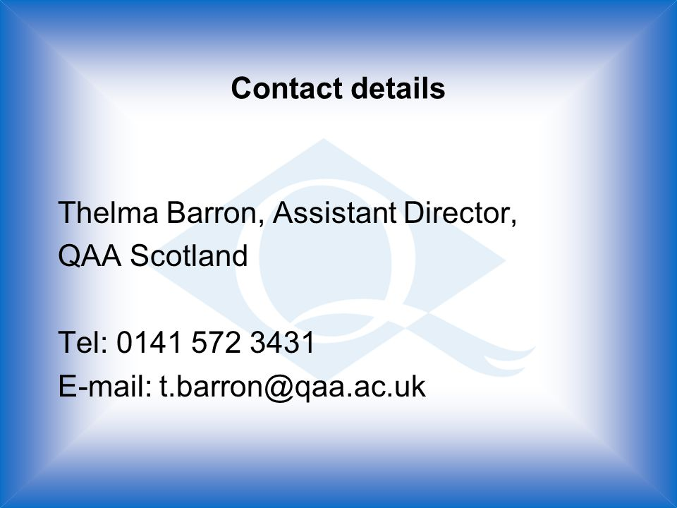 Contact details Thelma Barron, Assistant Director, QAA Scotland Tel: 0141 572 3431 E-mail: t.barron@qaa.ac.uk
