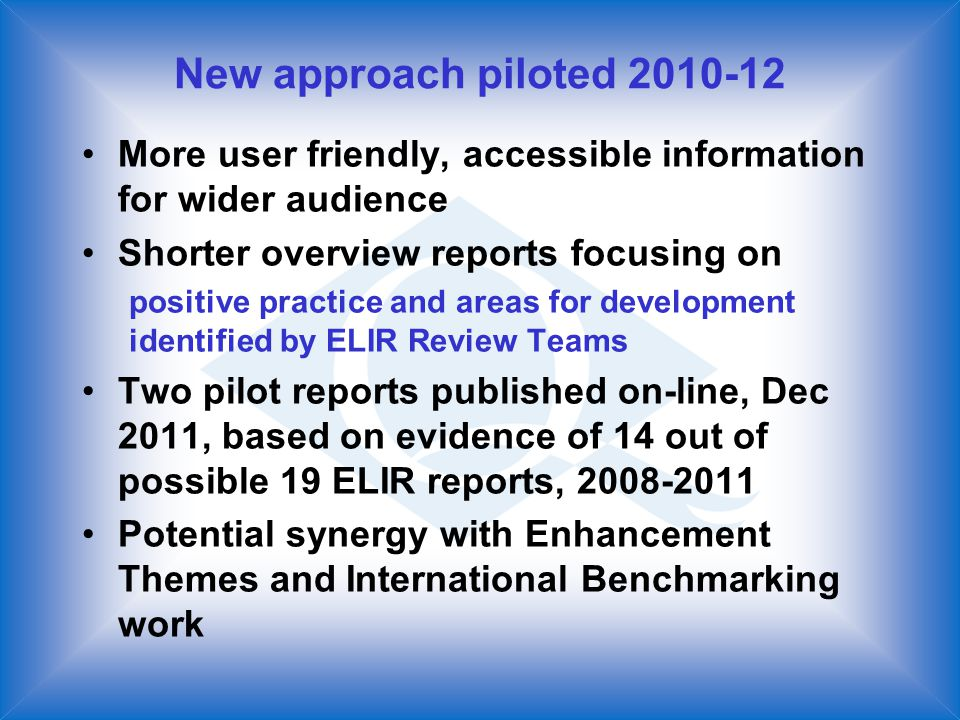 New approach piloted More user friendly, accessible information for wider audience Shorter overview reports focusing on positive practice and areas for development identified by ELIR Review Teams Two pilot reports published on-line, Dec 2011, based on evidence of 14 out of possible 19 ELIR reports, Potential synergy with Enhancement Themes and International Benchmarking work