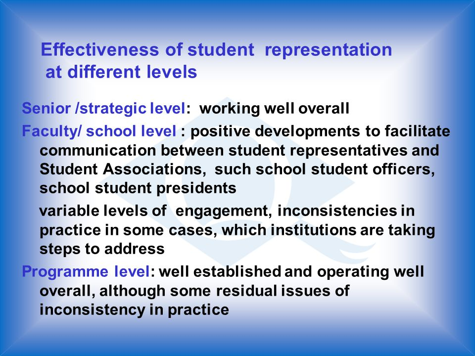 Effectiveness of student representation at different levels Senior /strategic level: working well overall Faculty/ school level : positive developments to facilitate communication between student representatives and Student Associations, such school student officers, school student presidents variable levels of engagement, inconsistencies in practice in some cases, which institutions are taking steps to address Programme level: well established and operating well overall, although some residual issues of inconsistency in practice