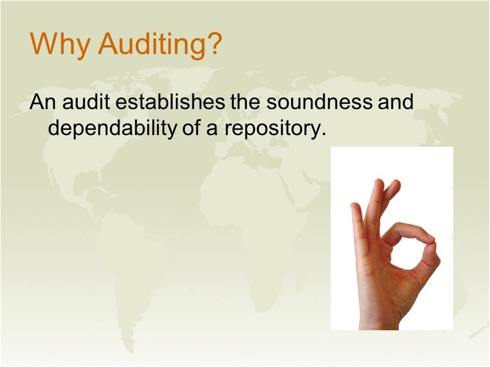 Why Auditing An audit establishes the soundness and dependability of a repository.