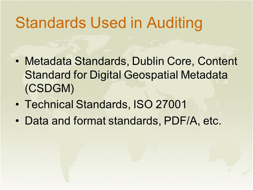 Standards Used in Auditing Metadata Standards, Dublin Core, Content Standard for Digital Geospatial Metadata (CSDGM) Technical Standards, ISO 27001 Data and format standards, PDF/A, etc.