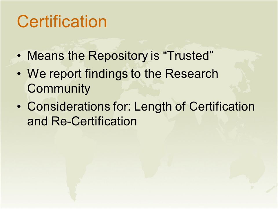 Certification Means the Repository is Trusted We report findings to the Research Community Considerations for: Length of Certification and Re-Certification