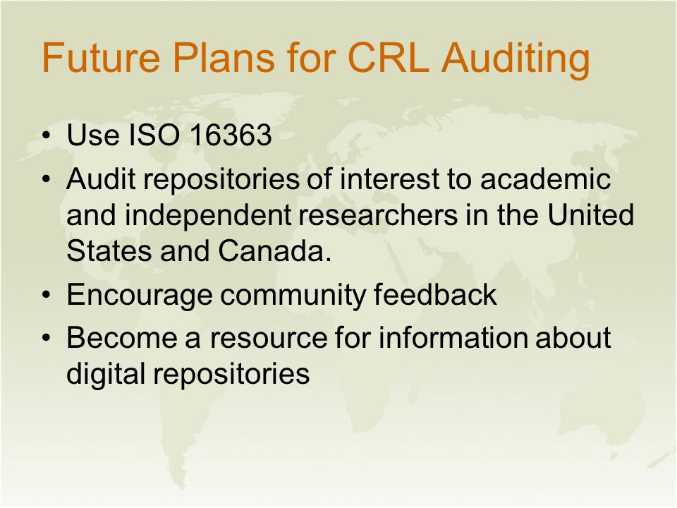 Future Plans for CRL Auditing Use ISO 16363 Audit repositories of interest to academic and independent researchers in the United States and Canada.