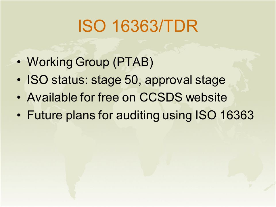 ISO 16363/TDR Working Group (PTAB) ISO status: stage 50, approval stage Available for free on CCSDS website Future plans for auditing using ISO 16363