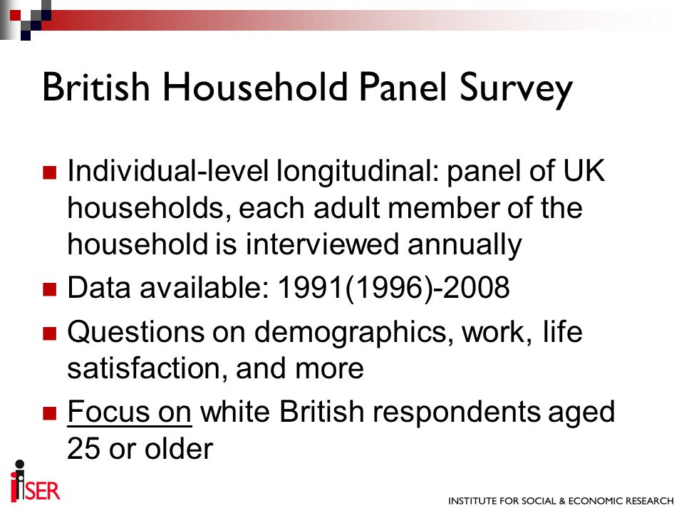 Individual-level longitudinal: panel of UK households, each adult member of the household is interviewed annually Data available: 1991(1996)-2008 Ques