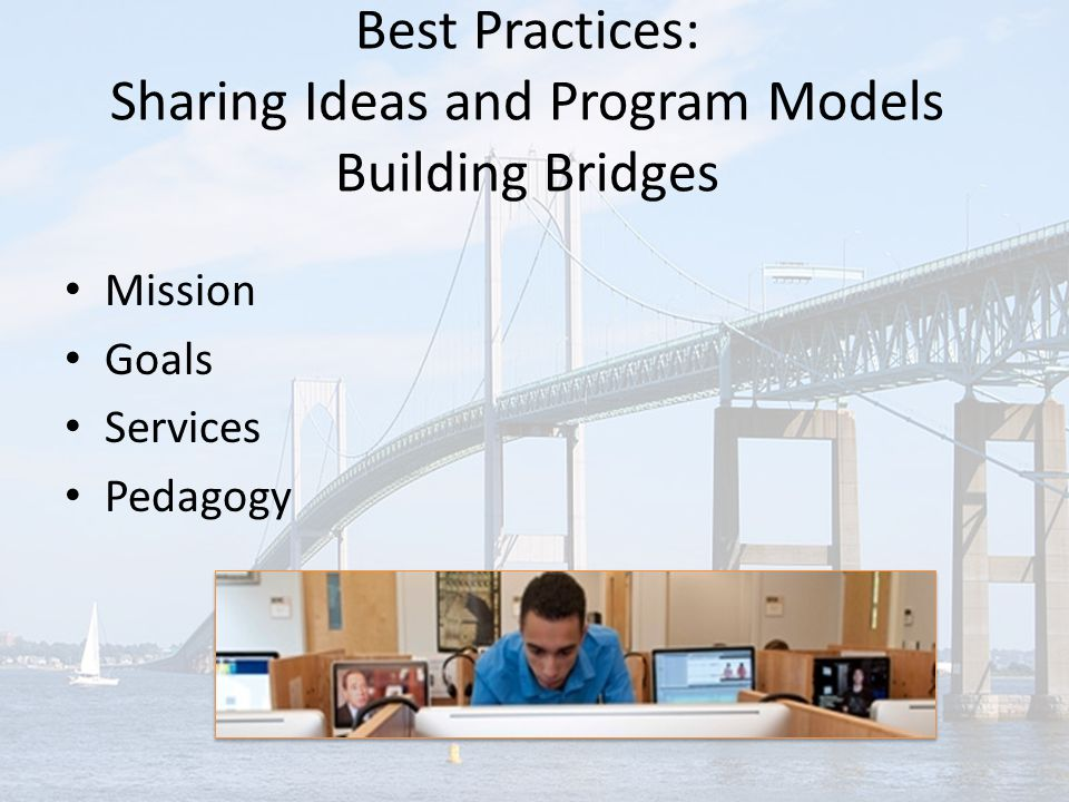 Best Practices: Sharing Ideas and Program Models Building Bridges Mission Goals Services Pedagogy