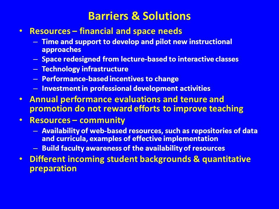 Barriers & Solutions Resources – financial and space needs – Time and support to develop and pilot new instructional approaches – Space redesigned fro