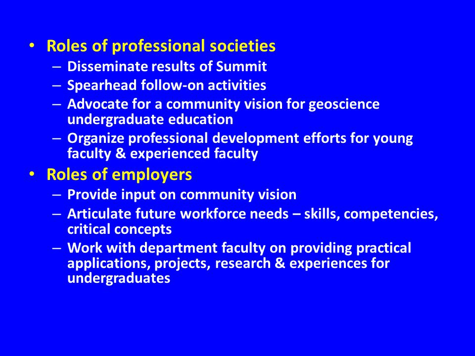 Roles of professional societies – Disseminate results of Summit – Spearhead follow-on activities – Advocate for a community vision for geoscience undergraduate education – Organize professional development efforts for young faculty & experienced faculty Roles of employers – Provide input on community vision – Articulate future workforce needs – skills, competencies, critical concepts – Work with department faculty on providing practical applications, projects, research & experiences for undergraduates