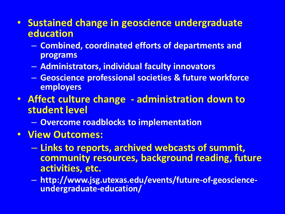 Sustained change in geoscience undergraduate education – Combined, coordinated efforts of departments and programs – Administrators, individual faculty innovators – Geoscience professional societies & future workforce employers Affect culture change - administration down to student level – Overcome roadblocks to implementation View Outcomes: – Links to reports, archived webcasts of summit, community resources, background reading, future activities, etc.