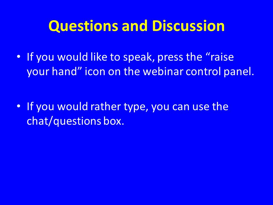 Questions and Discussion If you would like to speak, press the raise your hand icon on the webinar control panel.