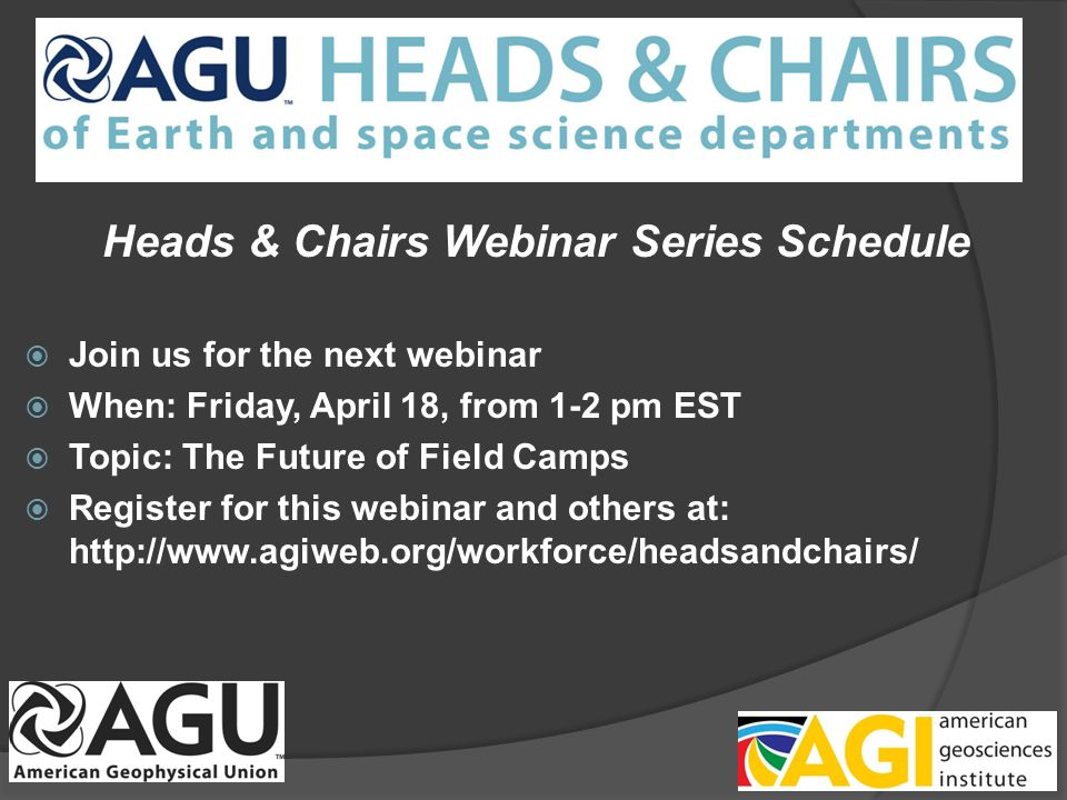 Heads & Chairs Webinar Series Schedule Join us for the next webinar When: Friday, April 18, from 1-2 pm EST Topic: The Future of Field Camps Register for this webinar and others at: http://www.agiweb.org/workforce/headsandchairs/