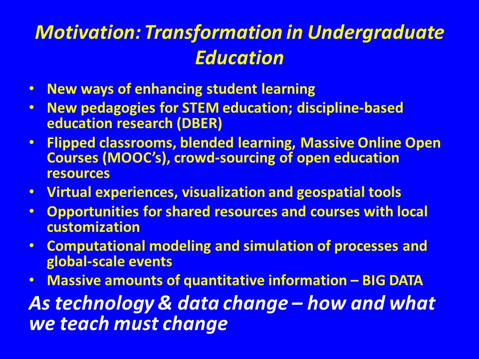 Motivation: Transformation in Undergraduate Education New ways of enhancing student learning New pedagogies for STEM education; discipline-based education research (DBER) Flipped classrooms, blended learning, Massive Online Open Courses (MOOCs), crowd-sourcing of open education resources Virtual experiences, visualization and geospatial tools Opportunities for shared resources and courses with local customization Computational modeling and simulation of processes and global-scale events Massive amounts of quantitative information – BIG DATA As technology & data change – how and what we teach must change