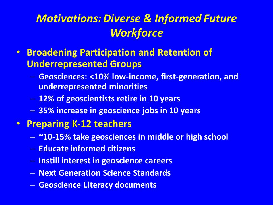 Motivations: Diverse & Informed Future Workforce Broadening Participation and Retention of Underrepresented Groups – Geosciences: <10% low-income, fir