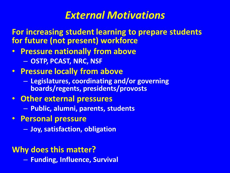 External Motivations For increasing student learning to prepare students for future (not present) workforce Pressure nationally from above – OSTP, PCAST, NRC, NSF Pressure locally from above – Legislatures, coordinating and/or governing boards/regents, presidents/provosts Other external pressures – Public, alumni, parents, students Personal pressure – Joy, satisfaction, obligation Why does this matter .