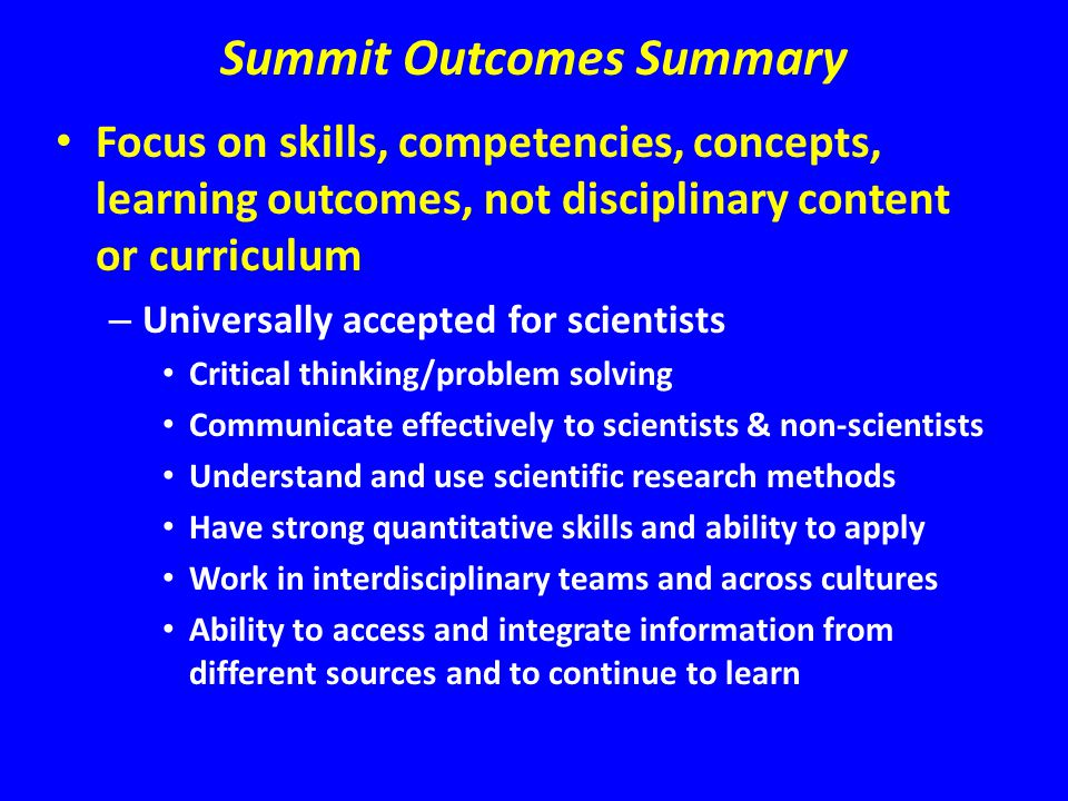 Summit Outcomes Summary Focus on skills, competencies, concepts, learning outcomes, not disciplinary content or curriculum – Universally accepted for scientists Critical thinking/problem solving Communicate effectively to scientists & non-scientists Understand and use scientific research methods Have strong quantitative skills and ability to apply Work in interdisciplinary teams and across cultures Ability to access and integrate information from different sources and to continue to learn
