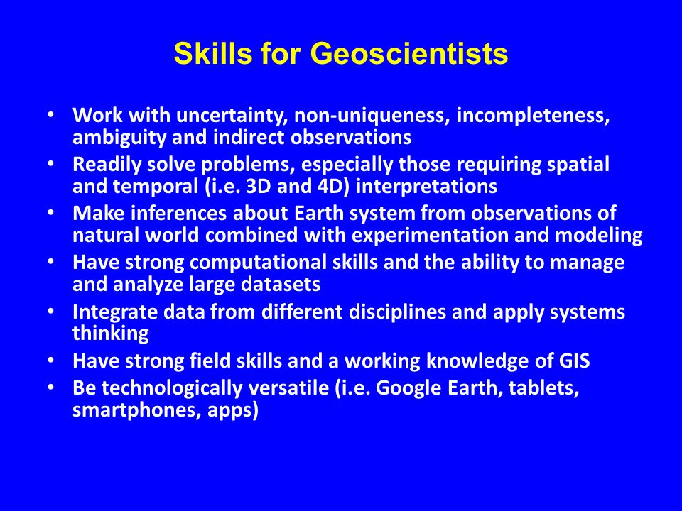 Skills for Geoscientists Work with uncertainty, non-uniqueness, incompleteness, ambiguity and indirect observations Readily solve problems, especially