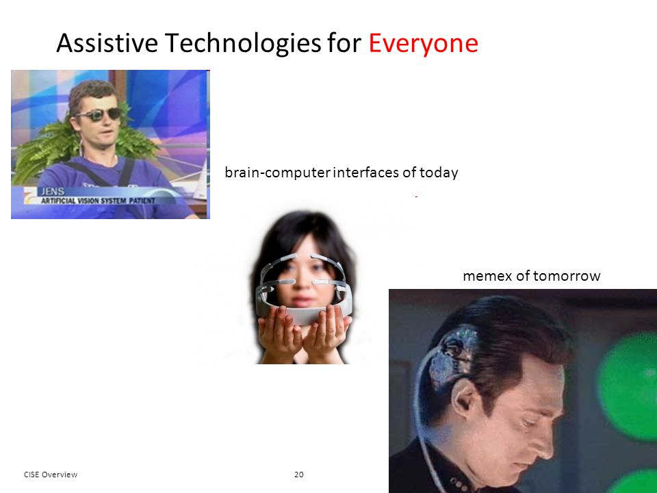 20CISE OverviewJeannette M. Wing Assistive Technologies for Everyone brain-computer interfaces of today memex of tomorrow
